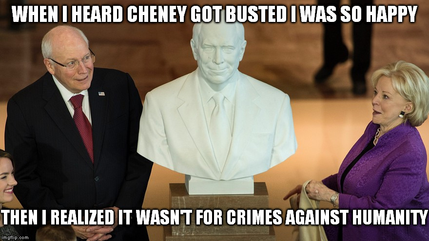 Cheney gets busted, but not like you thought. |  WHEN I HEARD CHENEY GOT BUSTED I WAS SO HAPPY; THEN I REALIZED IT WASN'T FOR CRIMES AGAINST HUMANITY | image tagged in dick cheney,war criminal,elitist,ruling class,above the law | made w/ Imgflip meme maker