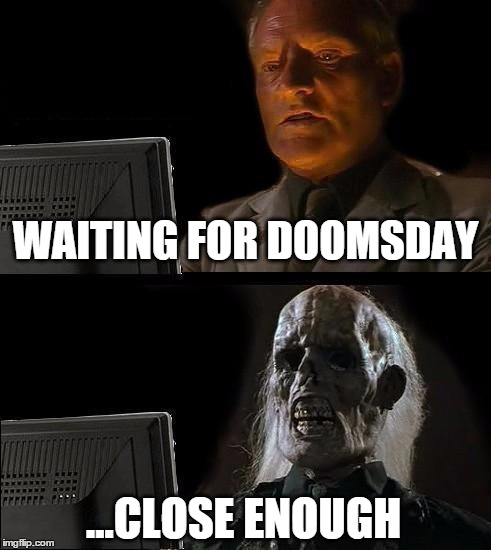 Still Waiting | WAITING FOR DOOMSDAY ...CLOSE ENOUGH | image tagged in still waiting,doomsday,doom,rapture,end of the world | made w/ Imgflip meme maker