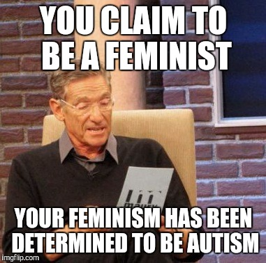 Maury Lie Detector Meme |  YOU CLAIM TO BE A FEMINIST; YOUR FEMINISM HAS BEEN DETERMINED TO BE AUTISM | image tagged in memes,maury lie detector | made w/ Imgflip meme maker