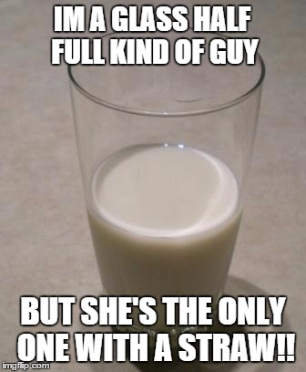 IM A GLASS HALF FULL KIND OF GUY BUT SHE'S THE ONLY ONE WITH A STRAW!! | made w/ Imgflip meme maker