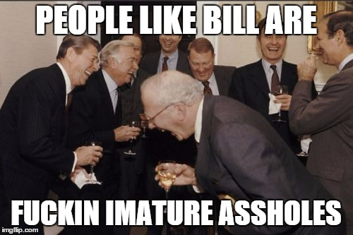 Laughing Men In Suits Meme | PEOPLE LIKE BILL ARE F**KIN IMATURE ASSHOLES | image tagged in memes,laughing men in suits | made w/ Imgflip meme maker