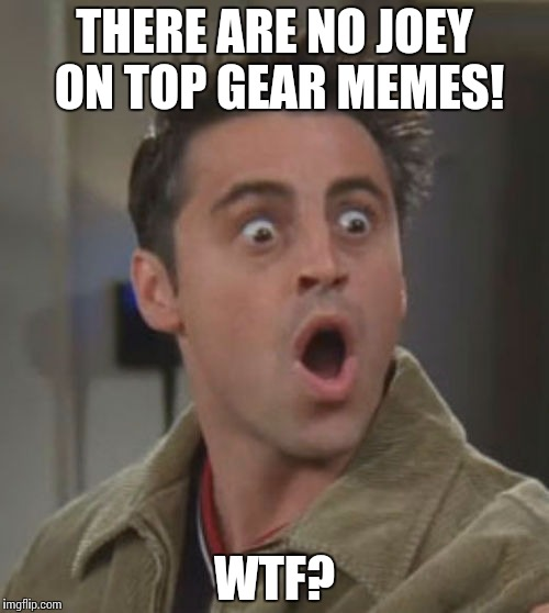 Joey doesn't share memes |  THERE ARE NO JOEY ON TOP GEAR MEMES! WTF? | image tagged in friends,topgear | made w/ Imgflip meme maker