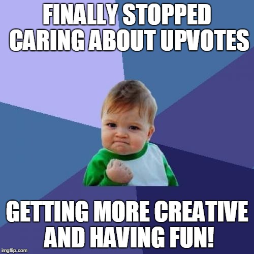Success Kid Meme | FINALLY STOPPED CARING ABOUT UPVOTES GETTING MORE CREATIVE AND HAVING FUN! | image tagged in memes,success kid | made w/ Imgflip meme maker