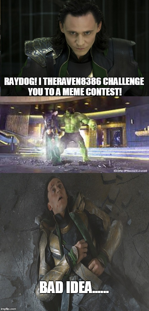 Challenge | RAYDOG! I THERAVEN8386 CHALLENGE YOU TO A MEME CONTEST! BAD IDEA...... | image tagged in memes,loki,hulk,marvel,avengers | made w/ Imgflip meme maker