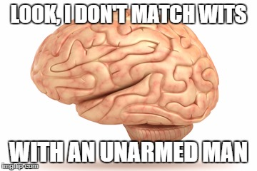 YOU are unarmed... | LOOK, I DON'T MATCH WITS WITH AN UNARMED MAN | image tagged in human brain | made w/ Imgflip meme maker