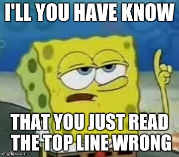 I'll Have You Know Spongebob |  I'LL YOU HAVE KNOW; THAT YOU JUST READ THE TOP LINE WRONG | image tagged in memes,ill have you know spongebob | made w/ Imgflip meme maker