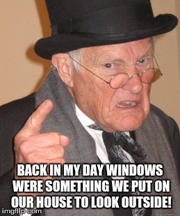 Back In My Day Meme | BACK IN MY DAY WINDOWS WERE SOMETHING WE PUT ON OUR HOUSE TO LOOK OUTSIDE! | image tagged in memes,back in my day | made w/ Imgflip meme maker