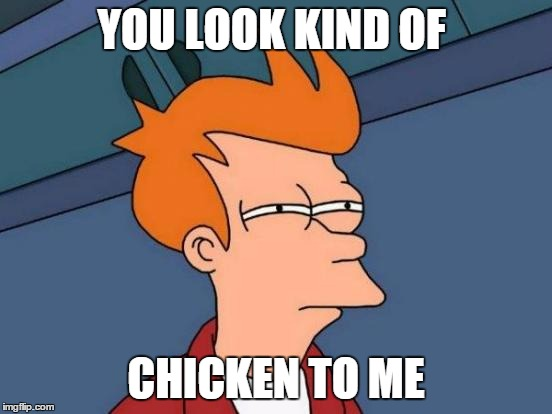 Futurama Fry Meme | YOU LOOK KIND OF CHICKEN TO ME | image tagged in memes,futurama fry | made w/ Imgflip meme maker