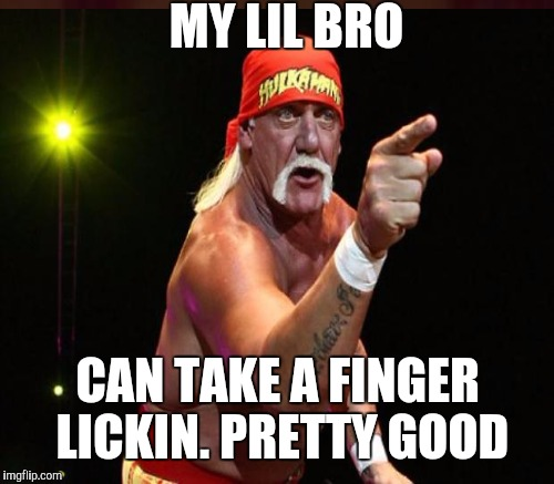 MY LIL BRO CAN TAKE A FINGER LICKIN. PRETTY GOOD | made w/ Imgflip meme maker