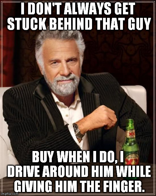 The Most Interesting Man In The World Meme | I DON'T ALWAYS GET STUCK BEHIND THAT GUY BUY WHEN I DO, I DRIVE AROUND HIM WHILE GIVING HIM THE FINGER. | image tagged in memes,the most interesting man in the world | made w/ Imgflip meme maker