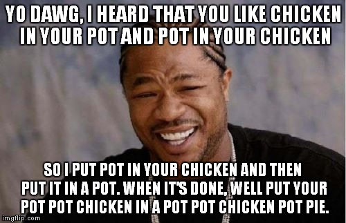 Yo Dawg Heard You Meme | YO DAWG, I HEARD THAT YOU LIKE CHICKEN IN YOUR POT AND POT IN YOUR CHICKEN SO I PUT POT IN YOUR CHICKEN AND THEN PUT IT IN A POT. WHEN IT'S  | image tagged in memes,yo dawg heard you | made w/ Imgflip meme maker