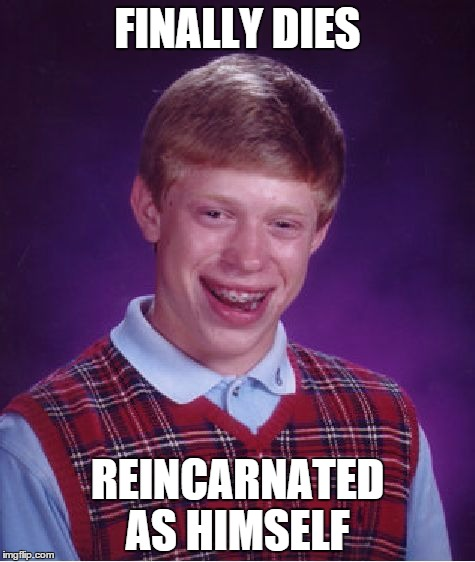 Bad Luck Brian Meme | FINALLY DIES REINCARNATED AS HIMSELF | image tagged in memes,bad luck brian | made w/ Imgflip meme maker
