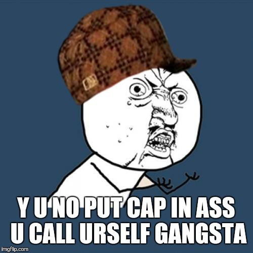 Gangster Y U NO... | Y U NO PUT CAP IN ASS U CALL URSELF GANGSTA | image tagged in memes,y u no,scumbag,gangsta,funny memes,scumbag hat | made w/ Imgflip meme maker