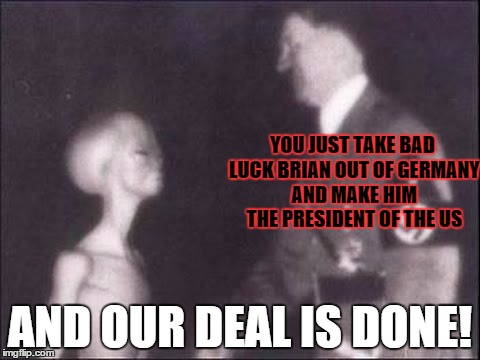 YOU JUST TAKE BAD LUCK BRIAN OUT OF GERMANY AND MAKE HIM THE PRESIDENT OF THE US AND OUR DEAL IS DONE! | made w/ Imgflip meme maker