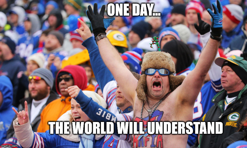 ONE DAY... THE WORLD WILL UNDERSTAND | image tagged in one day,understand,rex ryan buffalo bills | made w/ Imgflip meme maker