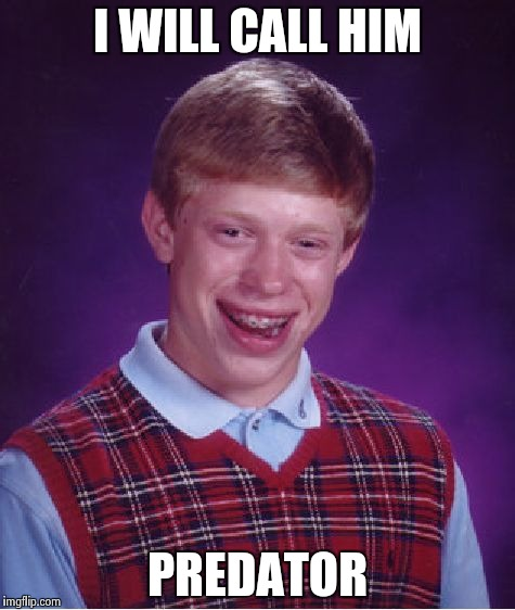 Bad Luck Brian Meme | I WILL CALL HIM PREDATOR | image tagged in memes,bad luck brian | made w/ Imgflip meme maker