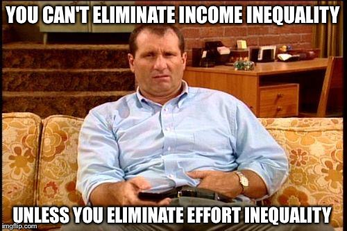 Something to think about |  YOU CAN'T ELIMINATE INCOME INEQUALITY; UNLESS YOU ELIMINATE EFFORT INEQUALITY | image tagged in al bundy | made w/ Imgflip meme maker