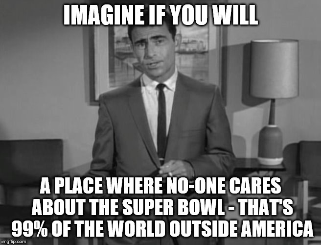Rod Serling: Imagine If You Will | IMAGINE IF YOU WILL A PLACE WHERE NO-ONE CARES ABOUT THE SUPER BOWL - THAT'S 99% OF THE WORLD OUTSIDE AMERICA | image tagged in rod serling imagine if you will,super bowl,sport | made w/ Imgflip meme maker