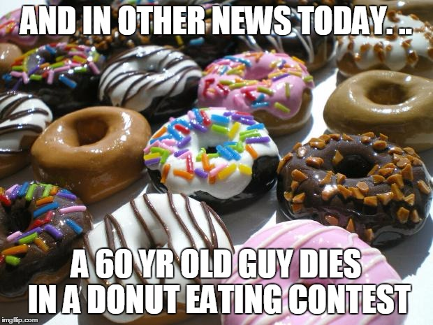 donuts | AND IN OTHER NEWS TODAY. .. A 60 YR OLD GUY DIES IN A DONUT EATING CONTEST | image tagged in donuts | made w/ Imgflip meme maker