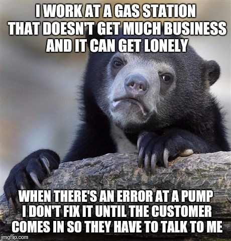 Confession Bear Meme | I WORK AT A GAS STATION THAT DOESN'T GET MUCH BUSINESS AND IT CAN GET LONELY WHEN THERE'S AN ERROR AT A PUMP I DON'T FIX IT UNTIL THE CUSTOM | image tagged in memes,confession bear,AdviceAnimals | made w/ Imgflip meme maker