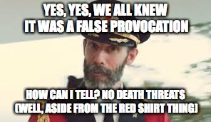 YES, YES, WE ALL KNEW IT WAS A FALSE PROVOCATION HOW CAN I TELL? NO DEATH THREATS (WELL, ASIDE FROM THE RED SHIRT THING) | made w/ Imgflip meme maker