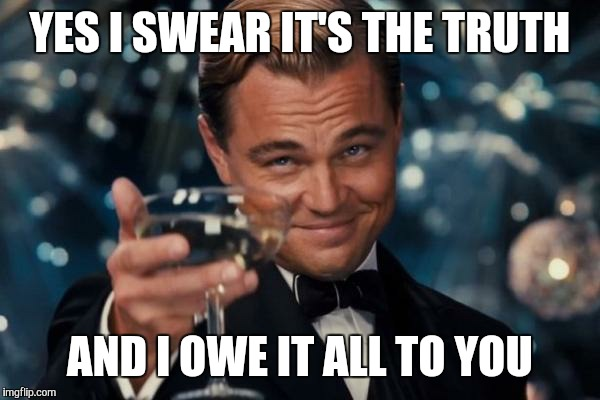 Leonardo Dicaprio Cheers Meme | YES I SWEAR IT'S THE TRUTH AND I OWE IT ALL TO YOU | image tagged in memes,leonardo dicaprio cheers | made w/ Imgflip meme maker