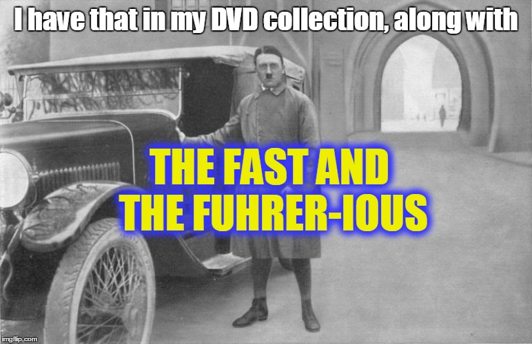 I have that in my DVD collection, along with THE FAST AND THE FUHRER-IOUS | made w/ Imgflip meme maker