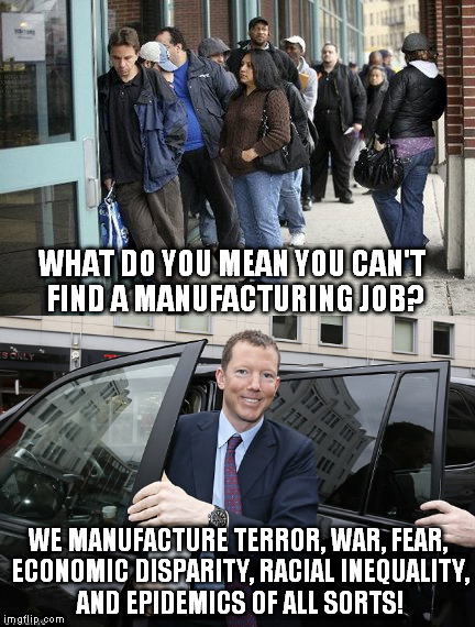 The elitists say there should be no trouble finding a job. |  WHAT DO YOU MEAN YOU CAN'T FIND A MANUFACTURING JOB? WE MANUFACTURE TERROR, WAR, FEAR, ECONOMIC DISPARITY, RACIAL INEQUALITY, AND EPIDEMICS OF ALL SORTS! | image tagged in manufacturing,unemployment,elitists,terror,war,economic collapse | made w/ Imgflip meme maker