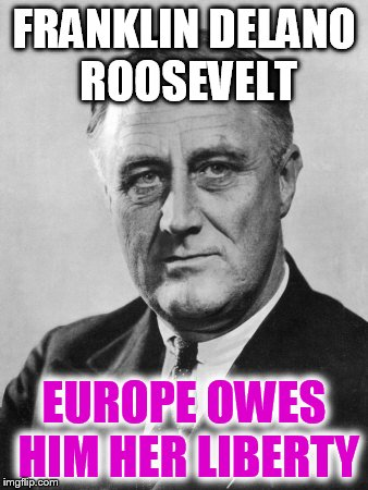 Franklin Delano Roosevelt  | FRANKLIN DELANO ROOSEVELT EUROPE OWES HIM HER LIBERTY | image tagged in franklin delano roosevelt | made w/ Imgflip meme maker