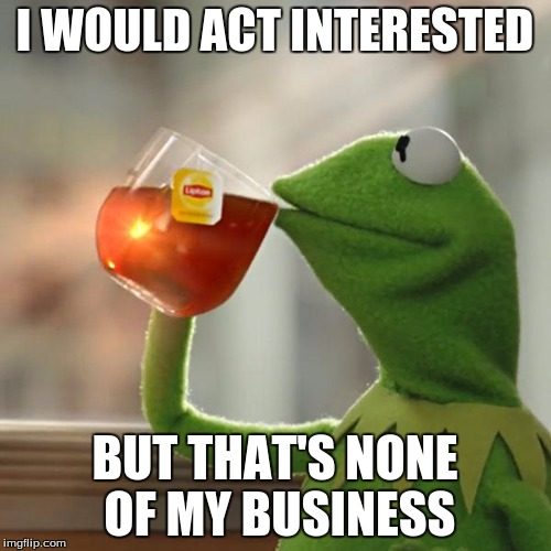 But Thats None Of My Business Meme | I WOULD ACT INTERESTED BUT THAT'S NONE OF MY BUSINESS | image tagged in memes,but thats none of my business,kermit the frog | made w/ Imgflip meme maker