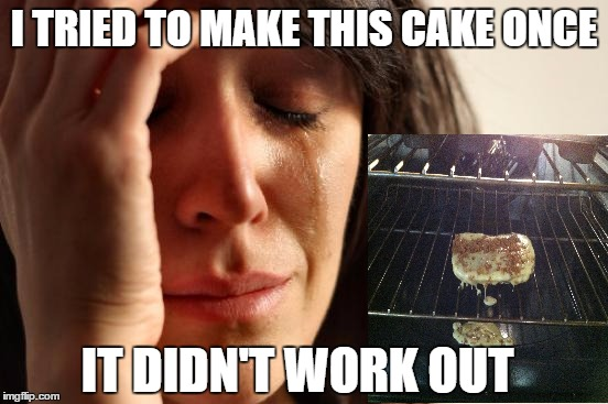 First World Problems Meme | I TRIED TO MAKE THIS CAKE ONCE IT DIDN'T WORK OUT | image tagged in memes,first world problems | made w/ Imgflip meme maker