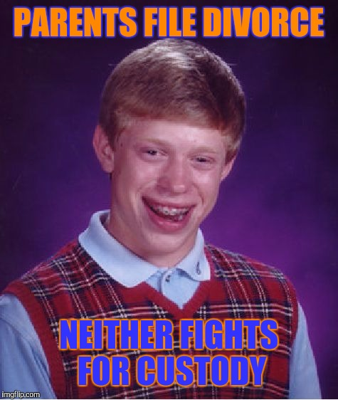 Bad Luck Brian Meme | PARENTS FILE DIVORCE NEITHER FIGHTS FOR CUSTODY | image tagged in memes,bad luck brian | made w/ Imgflip meme maker