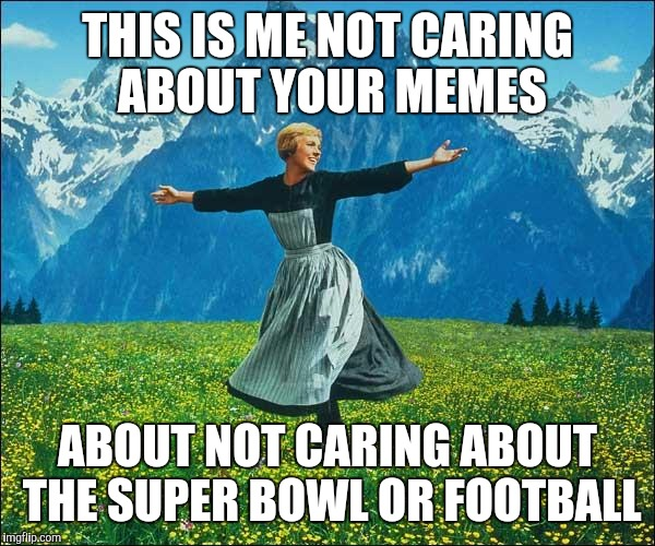 Julie Andrews | THIS IS ME NOT CARING ABOUT YOUR MEMES ABOUT NOT CARING ABOUT THE SUPER BOWL OR FOOTBALL | image tagged in julie andrews | made w/ Imgflip meme maker