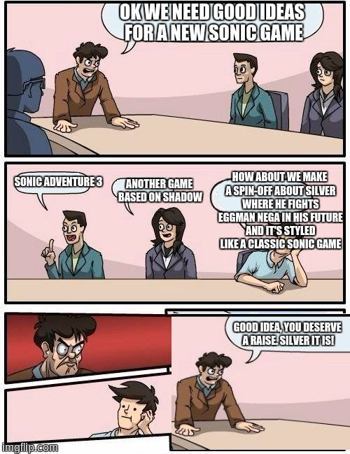 Boardroom Meeting Suggestion |  OK WE NEED GOOD IDEAS FOR A NEW SONIC GAME; HOW ABOUT WE MAKE A SPIN-OFF ABOUT SILVER WHERE HE FIGHTS EGGMAN NEGA IN HIS FUTURE AND IT'S STYLED LIKE A CLASSIC SONIC GAME; SONIC ADVENTURE 3; ANOTHER GAME BASED ON SHADOW; GOOD IDEA, YOU DESERVE A RAISE. SILVER IT IS! | image tagged in memes,boardroom meeting suggestion,silver the hedgehog,sonic the hedgehog,shadow the hedgehog,sega | made w/ Imgflip meme maker