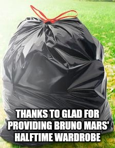 THANKS TO GLAD FOR PROVIDING BRUNO MARS' HALFTIME WARDROBE | image tagged in funny | made w/ Imgflip meme maker
