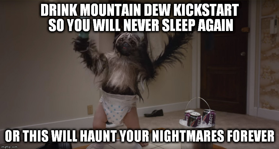 Puppy-Monkey-Baby | DRINK MOUNTAIN DEW KICKSTART SO YOU WILL NEVER SLEEP AGAIN OR THIS WILL HAUNT YOUR NIGHTMARES FOREVER | image tagged in puppy-monkey-baby | made w/ Imgflip meme maker