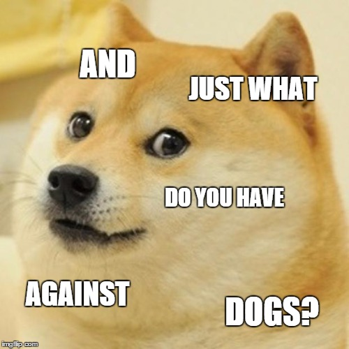 Doge Meme | AND JUST WHAT DO YOU HAVE AGAINST DOGS? | image tagged in memes,doge | made w/ Imgflip meme maker