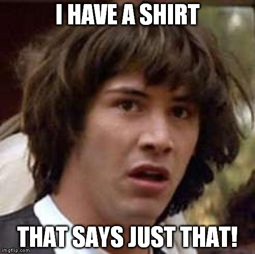 Conspiracy Keanu Meme | I HAVE A SHIRT THAT SAYS JUST THAT! | image tagged in memes,conspiracy keanu | made w/ Imgflip meme maker