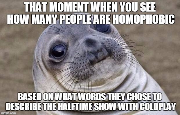 Awkward Moment Sealion | THAT MOMENT WHEN YOU SEE HOW MANY PEOPLE ARE HOMOPHOBIC BASED ON WHAT WORDS THEY CHOSE TO DESCRIBE THE HALFTIME SHOW WITH COLDPLAY | image tagged in memes,awkward moment sealion,coldplay,halftime show,superbowl 50 | made w/ Imgflip meme maker