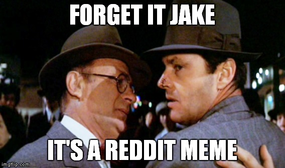 FORGET IT JAKE IT'S A REDDIT MEME | made w/ Imgflip meme maker