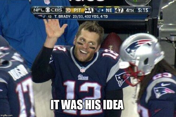 Tom Brady Left Hanging  | ... IT WAS HIS IDEA | image tagged in tom brady left hanging | made w/ Imgflip meme maker