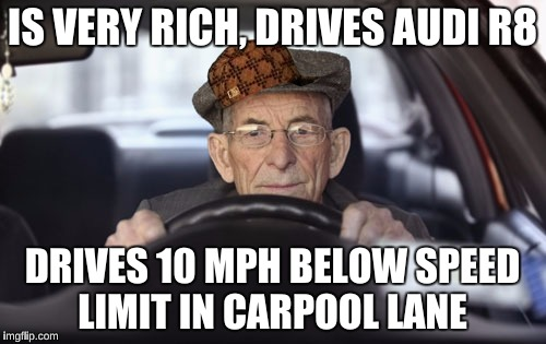 IS VERY RICH, DRIVES AUDI R8 DRIVES 10 MPH BELOW SPEED LIMIT IN CARPOOL LANE | made w/ Imgflip meme maker