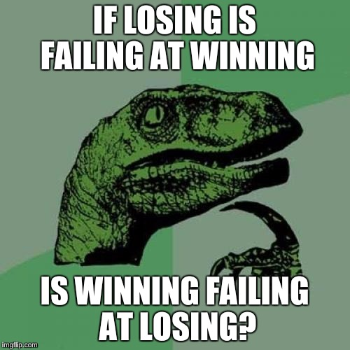 Philosoraptor Meme | IF LOSING IS FAILING AT WINNING IS WINNING FAILING AT LOSING? | image tagged in memes,philosoraptor | made w/ Imgflip meme maker