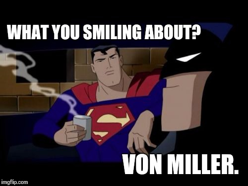 Batman And Superman |  WHAT YOU SMILING ABOUT? VON MILLER. | image tagged in memes,batman and superman | made w/ Imgflip meme maker