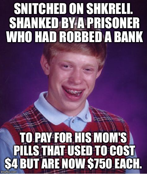 Bad Luck Brian Meme | SNITCHED ON SHKRELI. SHANKED BY A PRISONER WHO HAD ROBBED A BANK TO PAY FOR HIS MOM'S PILLS THAT USED TO COST $4 BUT ARE NOW $750 EACH. | image tagged in memes,bad luck brian | made w/ Imgflip meme maker