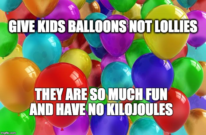 BIRTHDAY Balloons |  GIVE KIDS BALLOONS NOT LOLLIES; THEY ARE SO MUCH FUN AND HAVE NO KILOJOULES | image tagged in birthday balloons | made w/ Imgflip meme maker