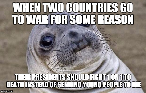 Awkward Moment Sealion Meme | WHEN TWO COUNTRIES GO TO WAR FOR SOME REASON THEIR PRESIDENTS SHOULD FIGHT 1 ON 1 TO DEATH INSTEAD OF SENDING YOUNG PEOPLE TO DIE | image tagged in memes,awkward moment sealion,AdviceAnimals | made w/ Imgflip meme maker