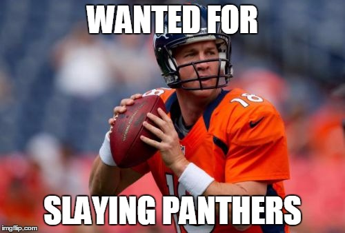 Manning Broncos | WANTED FOR SLAYING PANTHERS | image tagged in memes,manning broncos | made w/ Imgflip meme maker