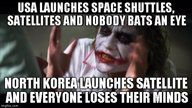 And everybody loses their minds Meme | USA LAUNCHES SPACE SHUTTLES, SATELLITES AND NOBODY BATS AN EYE NORTH KOREA LAUNCHES SATELLITE AND EVERYONE LOSES THEIR MINDS | image tagged in memes,and everybody loses their minds | made w/ Imgflip meme maker