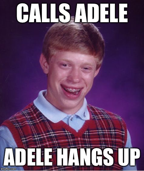 Bad Luck Brian | CALLS ADELE ADELE HANGS UP | image tagged in memes,bad luck brian,adele,adele hello,AdviceAnimals | made w/ Imgflip meme maker